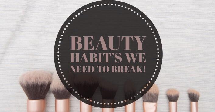 Beauty habits you want tobreak!